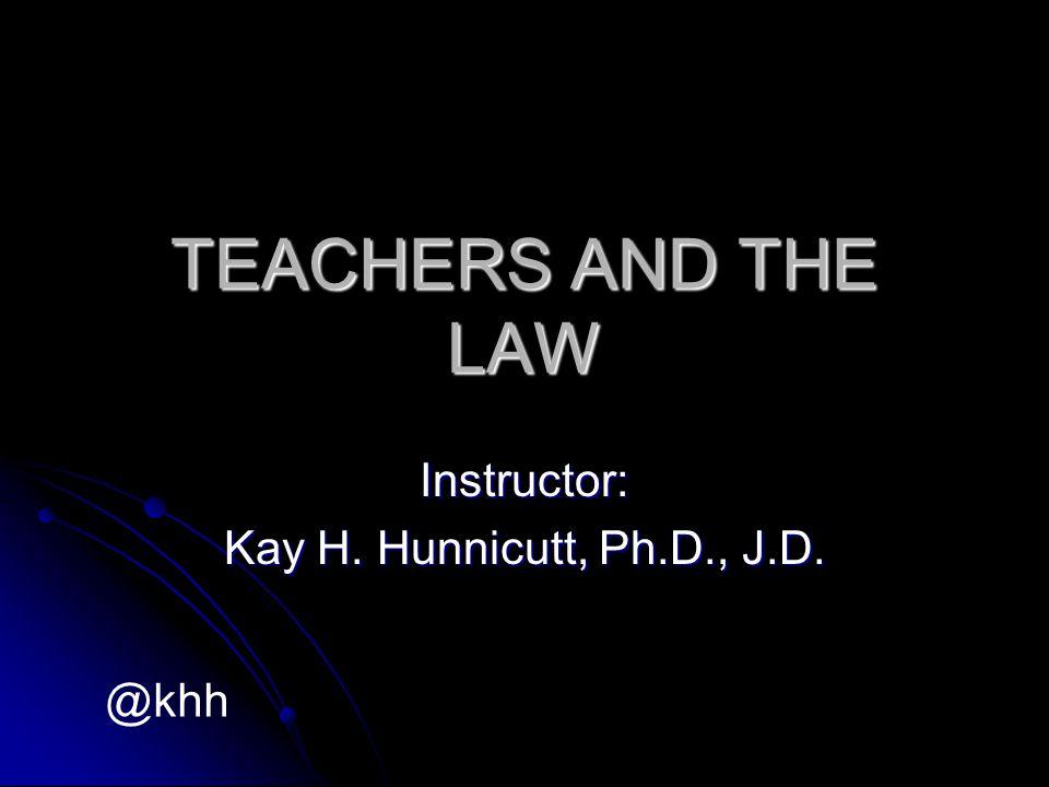 TEACHERS AND THE LAW Instructor: Kay H. Hunnicutt, Ph.D., J.D. @khh
