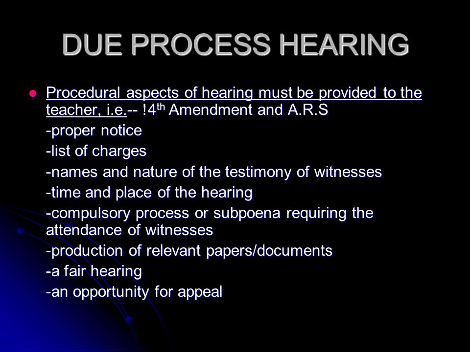 DUE PROCESS HEARING Procedural aspects of hearing must be provided to the teacher, i.e.-- !4 th Amendment and A.R.S Procedural aspects of hearing must be provided to the teacher, i.e.-- !4 th Amendment and A.R.S -proper notice -list of charges -names and nature of the testimony of witnesses -time and place of the hearing -compulsory process or subpoena requiring the attendance of witnesses -production of relevant papers/documents -a fair hearing -an opportunity for appeal