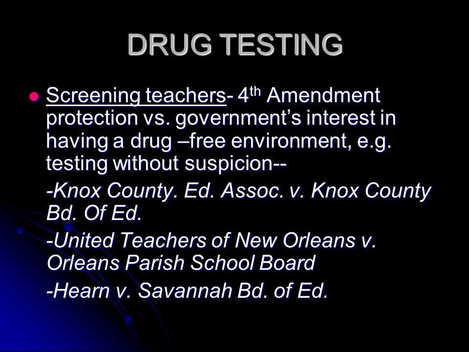 DRUG TESTING Screening teachers- 4 th Amendment protection vs.