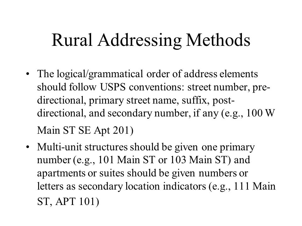 Rural Addressing Methods The logical/grammatical order of address elements should follow USPS conventions: street number, pre- directional, primary street name, suffix, post- directional, and secondary number, if any (e.g., 100 W Main ST SE Apt 201) Multi-unit structures should be given one primary number (e.g., 101 Main ST or 103 Main ST) and apartments or suites should be given numbers or letters as secondary location indicators (e.g., 111 Main ST, APT 101)
