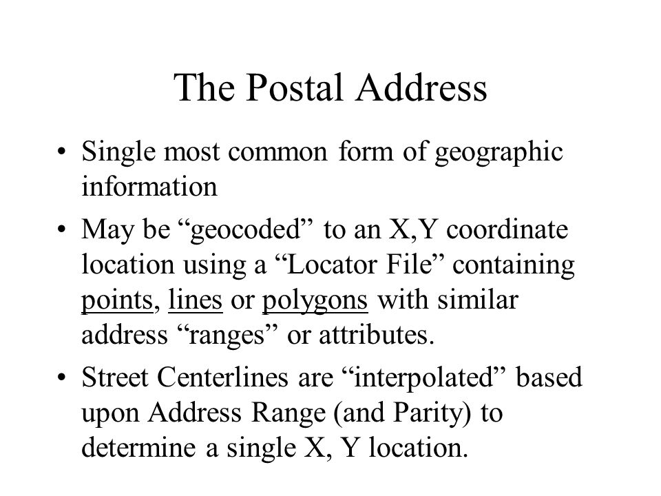 The Postal Address Single most common form of geographic information May be geocoded to an X,Y coordinate location using a Locator File containing points, lines or polygons with similar address ranges or attributes.