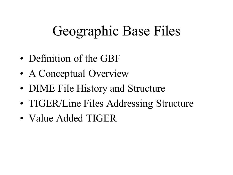 Geographic Base Files Definition of the GBF A Conceptual Overview DIME File History and Structure TIGER/Line Files Addressing Structure Value Added TIGER