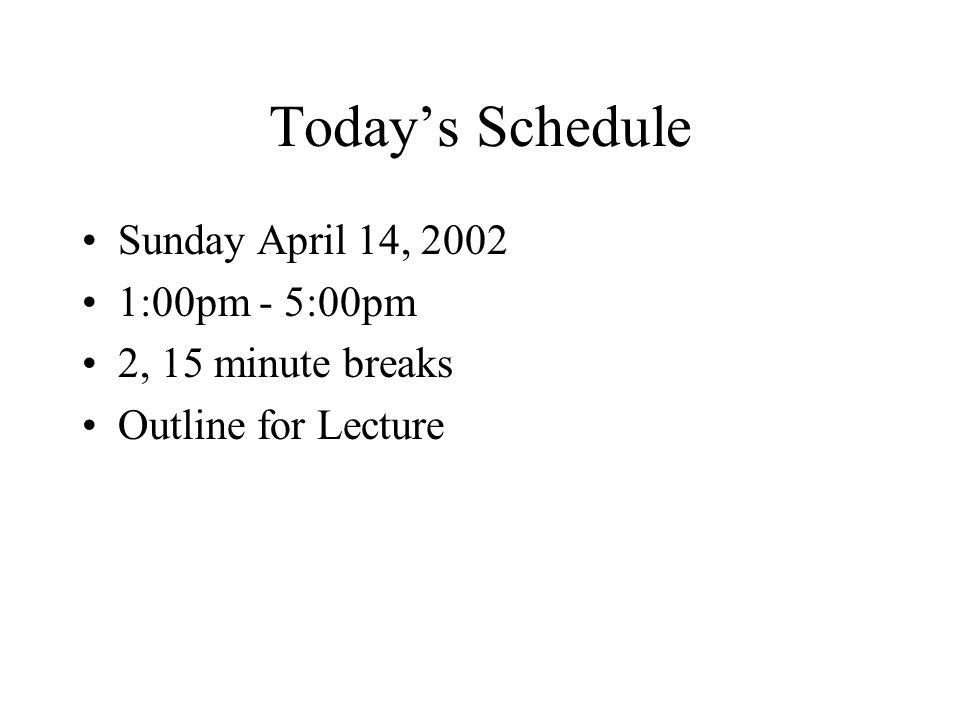 Today's Schedule Sunday April 14, 2002 1:00pm - 5:00pm 2, 15 minute breaks Outline for Lecture