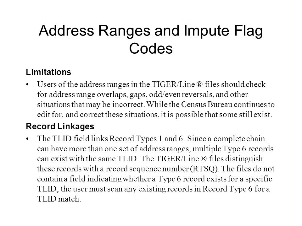 Address Ranges and Impute Flag Codes Limitations Users of the address ranges in the TIGER/Line ® files should check for address range overlaps, gaps, odd/even reversals, and other situations that may be incorrect.