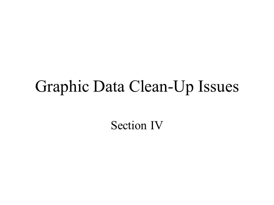 Graphic Data Clean-Up Issues Section IV