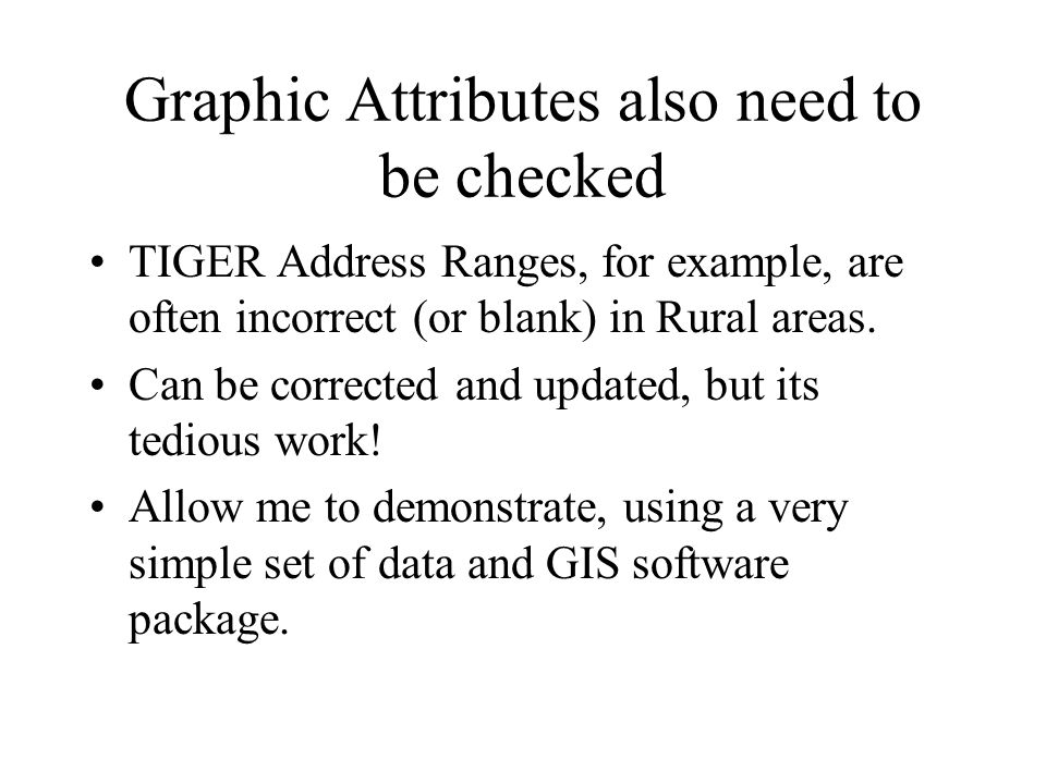 Graphic Attributes also need to be checked TIGER Address Ranges, for example, are often incorrect (or blank) in Rural areas.