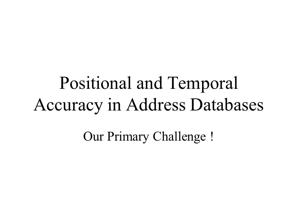Positional and Temporal Accuracy in Address Databases Our Primary Challenge !
