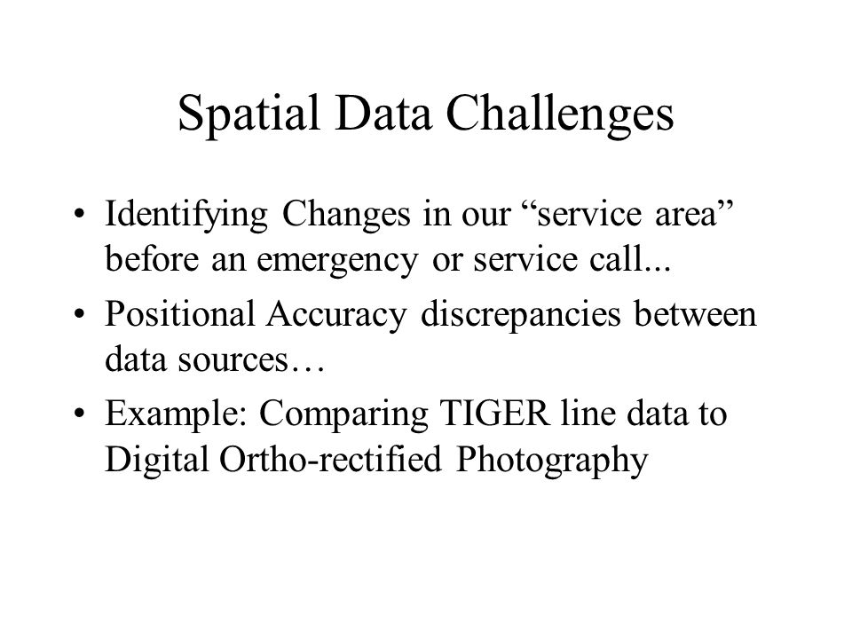 Spatial Data Challenges Identifying Changes in our service area before an emergency or service call...