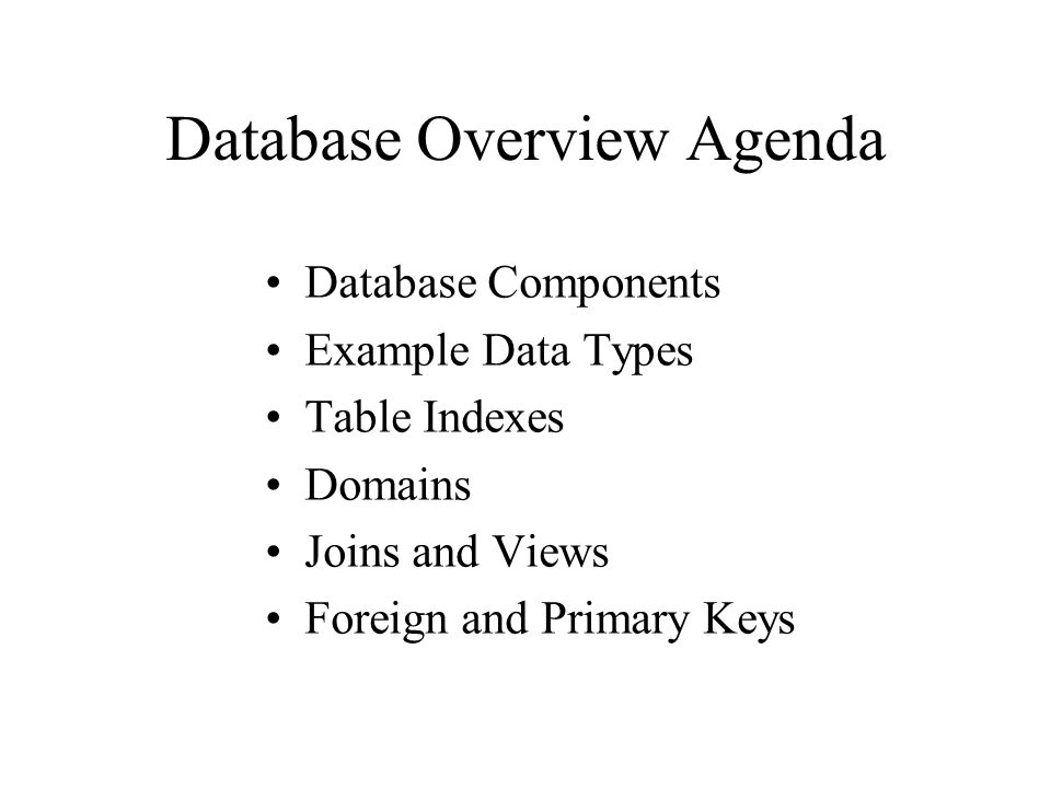 Database Overview Agenda Database Components Example Data Types Table Indexes Domains Joins and Views Foreign and Primary Keys