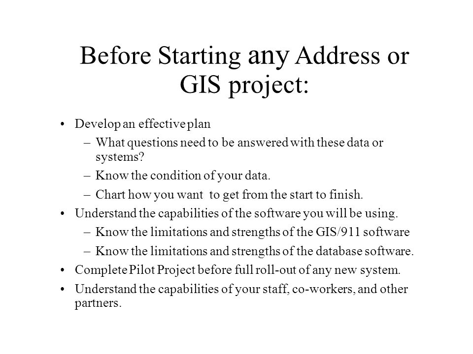 Before Starting any Address or GIS project: Develop an effective plan –What questions need to be answered with these data or systems.