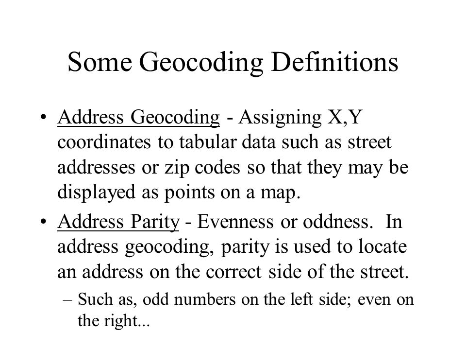 Some Geocoding Definitions Address Geocoding - Assigning X,Y coordinates to tabular data such as street addresses or zip codes so that they may be displayed as points on a map.