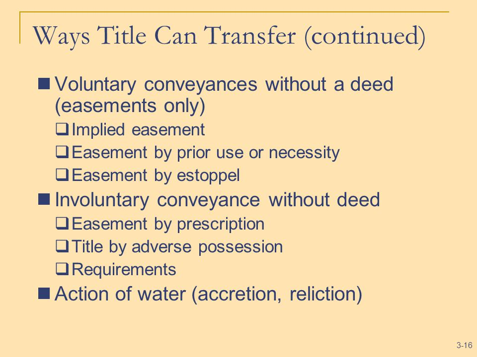 3-16 Ways Title Can Transfer (continued) Voluntary conveyances without a deed (easements only)  Implied easement  Easement by prior use or necessity  Easement by estoppel Involuntary conveyance without deed  Easement by prescription  Title by adverse possession  Requirements Action of water (accretion, reliction)