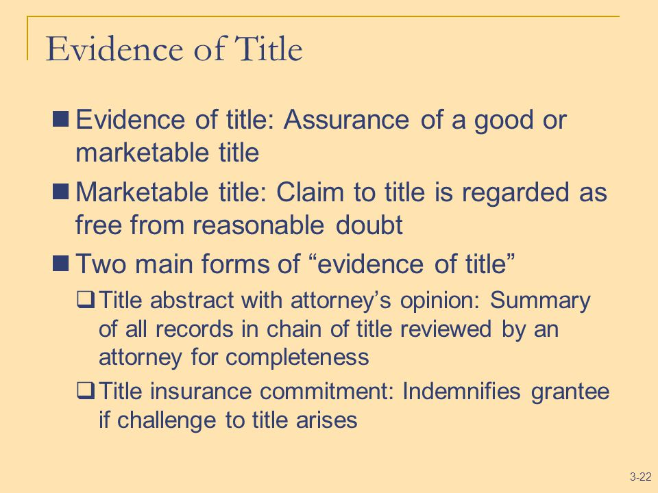 3-22 Evidence of Title Evidence of title: Assurance of a good or marketable title Marketable title: Claim to title is regarded as free from reasonable doubt Two main forms of evidence of title  Title abstract with attorney's opinion: Summary of all records in chain of title reviewed by an attorney for completeness  Title insurance commitment: Indemnifies grantee if challenge to title arises