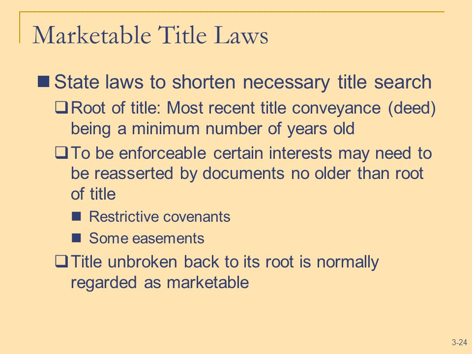 3-24 Marketable Title Laws State laws to shorten necessary title search  Root of title: Most recent title conveyance (deed) being a minimum number of years old  To be enforceable certain interests may need to be reasserted by documents no older than root of title Restrictive covenants Some easements  Title unbroken back to its root is normally regarded as marketable