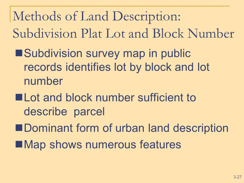 3-27 Methods of Land Description: Subdivision Plat Lot and Block Number Subdivision survey map in public records identifies lot by block and lot number Lot and block number sufficient to describe parcel Dominant form of urban land description Map shows numerous features