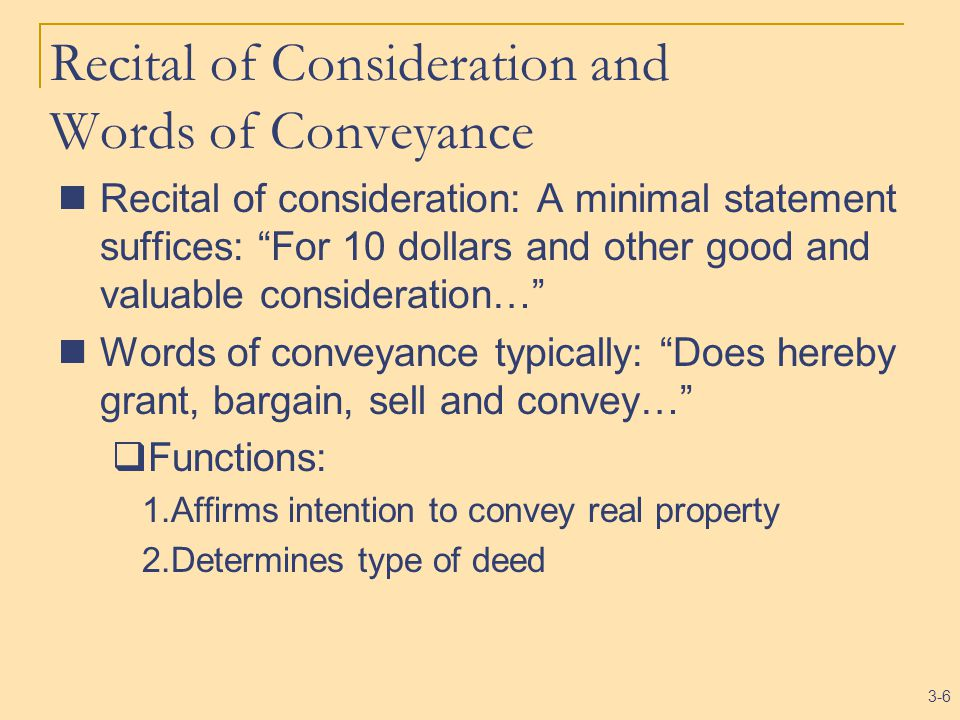 3-6 Recital of Consideration and Words of Conveyance Recital of consideration: A minimal statement suffices: For 10 dollars and other good and valuable consideration… Words of conveyance typically: Does hereby grant, bargain, sell and convey…  Functions: 1.Affirms intention to convey real property 2.Determines type of deed