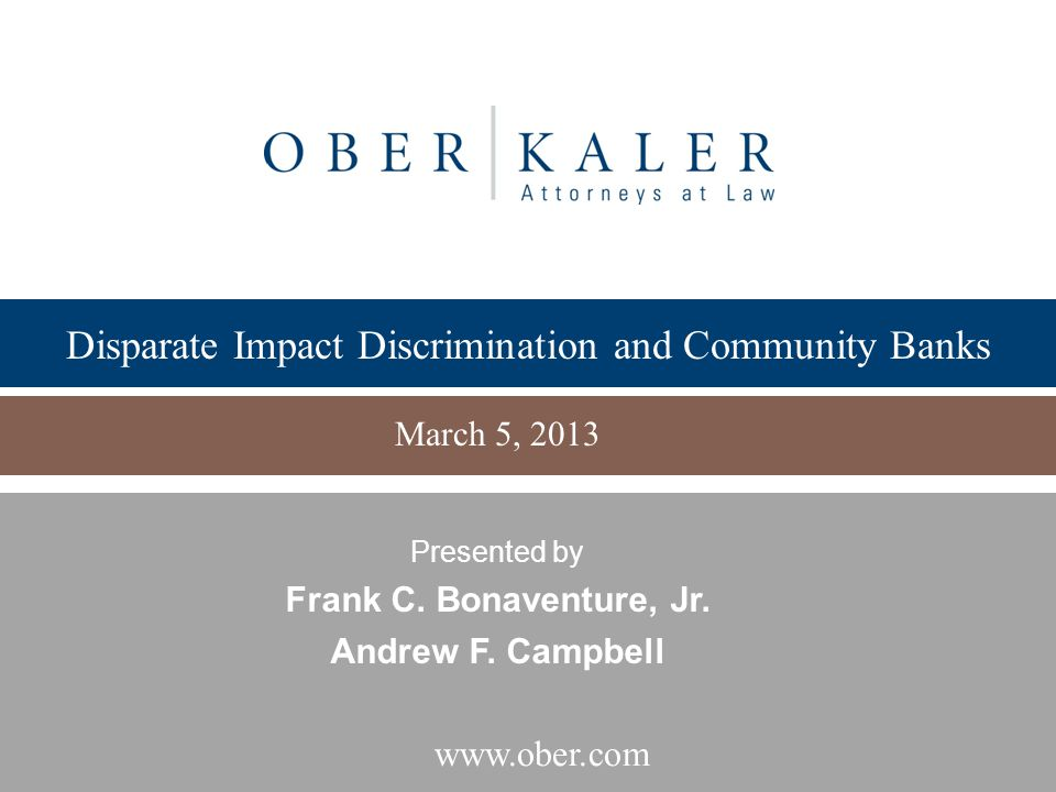 www.ober.com Disparate Impact Discrimination and Community Banks March 5, 2013 Presented by Frank C. Bonaventure, Jr. Andrew F. Campbell