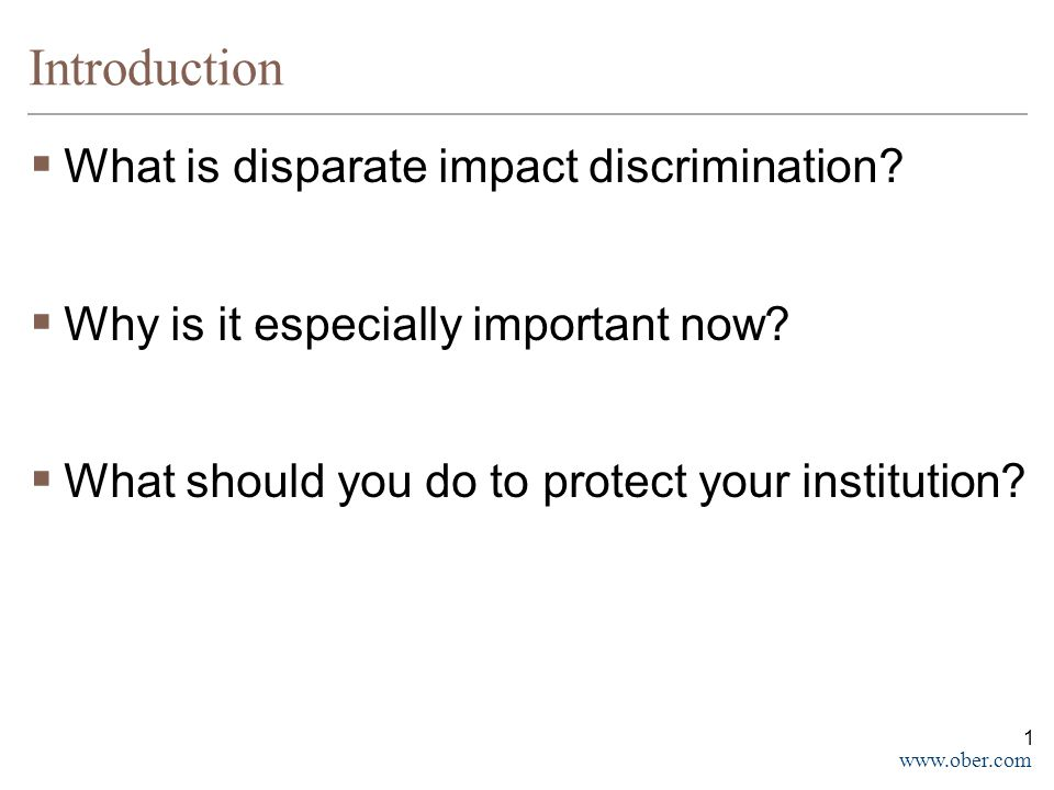www.ober.com Introduction  What is disparate impact discrimination?  Why is it especially important now?  What should you do to protect your instit