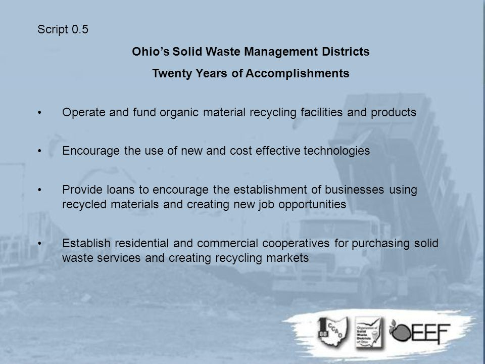 Script 0.5 Ohio's Solid Waste Management Districts Twenty Years of Accomplishments Operate and fund organic material recycling facilities and products Encourage the use of new and cost effective technologies Provide loans to encourage the establishment of businesses using recycled materials and creating new job opportunities Establish residential and commercial cooperatives for purchasing solid waste services and creating recycling markets