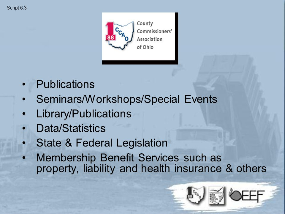 Publications Seminars/Workshops/Special Events Library/Publications Data/Statistics State & Federal Legislation Membership Benefit Services such as property, liability and health insurance & others Script 6.3