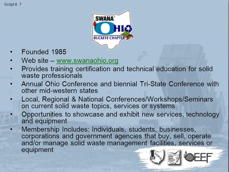 Founded 1985 Web site – www.swanaohio.orgwww.swanaohio.org Provides training certification and technical education for solid waste professionals Annual Ohio Conference and biennial Tri-State Conference with other mid-western states Local, Regional & National Conferences/Workshops/Seminars on current solid waste topics, services or systems Opportunities to showcase and exhibit new services, technology and equipment Membership Includes: Individuals, students, businesses, corporations and government agencies that buy, sell, operate and/or manage solid waste management facilities, services or equipment Script 6.