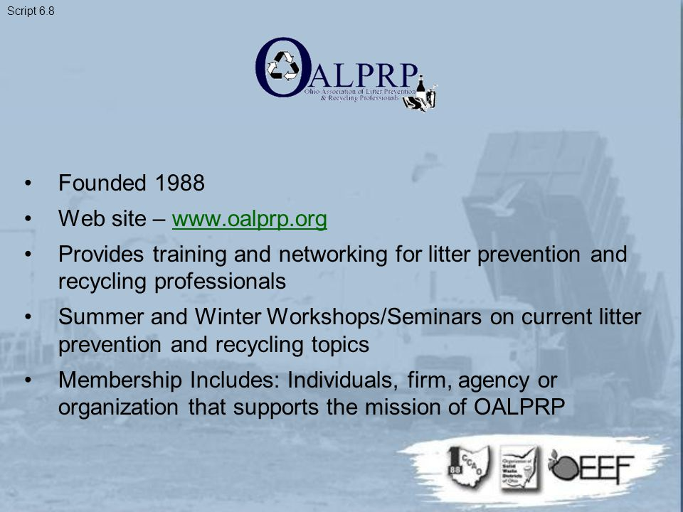 Founded 1988 Web site – www.oalprp.orgwww.oalprp.org Provides training and networking for litter prevention and recycling professionals Summer and Winter Workshops/Seminars on current litter prevention and recycling topics Membership Includes: Individuals, firm, agency or organization that supports the mission of OALPRP Script 6.8