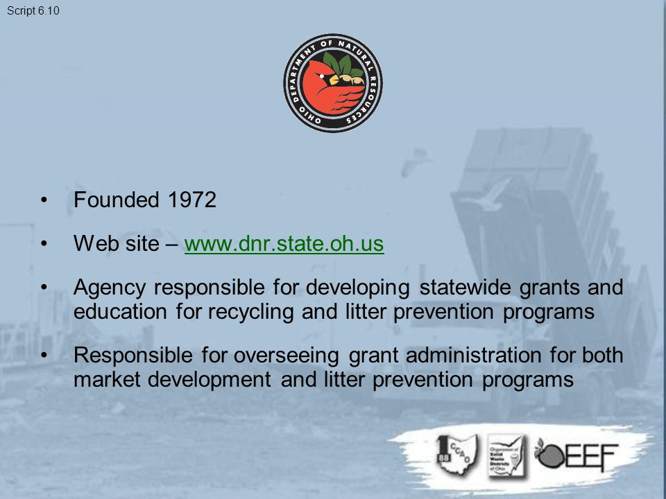 Founded 1972 Web site – www.dnr.state.oh.uswww.dnr.state.oh.us Agency responsible for developing statewide grants and education for recycling and litter prevention programs Responsible for overseeing grant administration for both market development and litter prevention programs Script 6.10