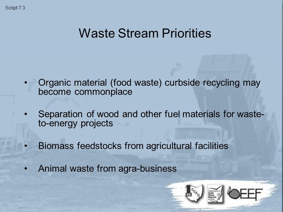 Waste Stream Priorities Organic material (food waste) curbside recycling may become commonplace Separation of wood and other fuel materials for waste- to-energy projects Biomass feedstocks from agricultural facilities Animal waste from agra-business Script 7.3