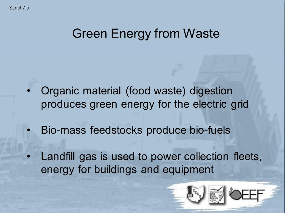 Green Energy from Waste Organic material (food waste) digestion produces green energy for the electric grid Bio-mass feedstocks produce bio-fuels Landfill gas is used to power collection fleets, energy for buildings and equipment Script 7.5