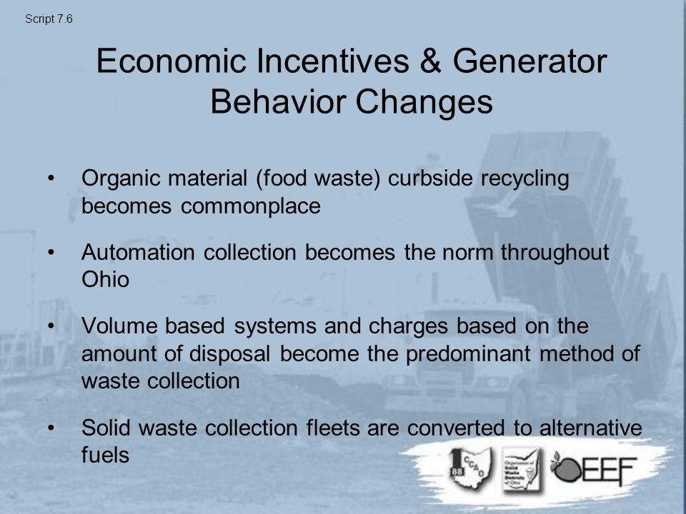 Economic Incentives & Generator Behavior Changes Organic material (food waste) curbside recycling becomes commonplace Automation collection becomes the norm throughout Ohio Volume based systems and charges based on the amount of disposal become the predominant method of waste collection Solid waste collection fleets are converted to alternative fuels Script 7.6