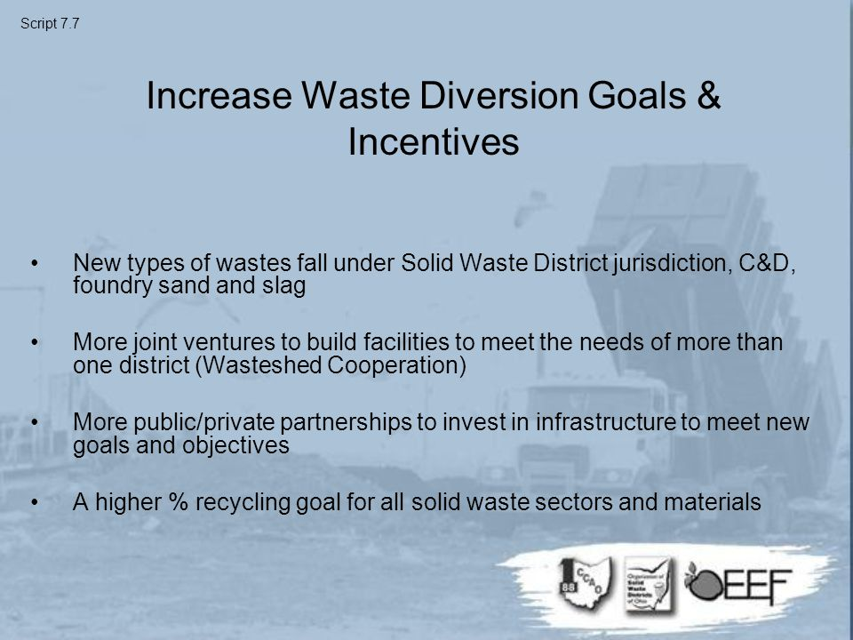 Increase Waste Diversion Goals & Incentives New types of wastes fall under Solid Waste District jurisdiction, C&D, foundry sand and slag More joint ventures to build facilities to meet the needs of more than one district (Wasteshed Cooperation) More public/private partnerships to invest in infrastructure to meet new goals and objectives A higher % recycling goal for all solid waste sectors and materials Script 7.7