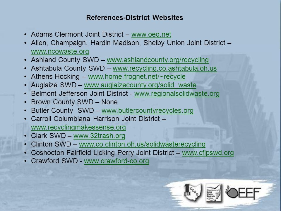 References-District Websites Adams Clermont Joint District – www.oeq.netwww.oeq.net Allen, Champaign, Hardin Madison, Shelby Union Joint District – www.ncowaste.org www.ncowaste.org Ashland County SWD – www.ashlandcounty.org/recyclingwww.ashlandcounty.org/recycling Ashtabula County SWD – www.recycling.co.ashtabula.oh.uswww.recycling.co.ashtabula.oh.us Athens Hocking – www.home.frognet.net/~recyclewww.home.frognet.net/~recycle Auglaize SWD – www.auglaizecounty.org/solid_wastewww.auglaizecounty.org/solid_waste Belmont-Jefferson Joint District - www.regionalsolidwaste.orgwww.regionalsolidwaste.org Brown County SWD – None Butler County SWD – www.butlercountyrecycles.orgwww.butlercountyrecycles.org Carroll Columbiana Harrison Joint District – www.recyclingmakessense.org www.recyclingmakessense.org Clark SWD – www.32trash.orgwww.32trash.org Clinton SWD – www.co.clinton.oh.us/solidwasterecyclingwww.co.clinton.oh.us/solidwasterecycling Coshocton Fairfield Licking Perry Joint District – www.cflpswd.orgwww.cflpswd.org Crawford SWD - www.crawford-co.orgwww.crawford-co.org