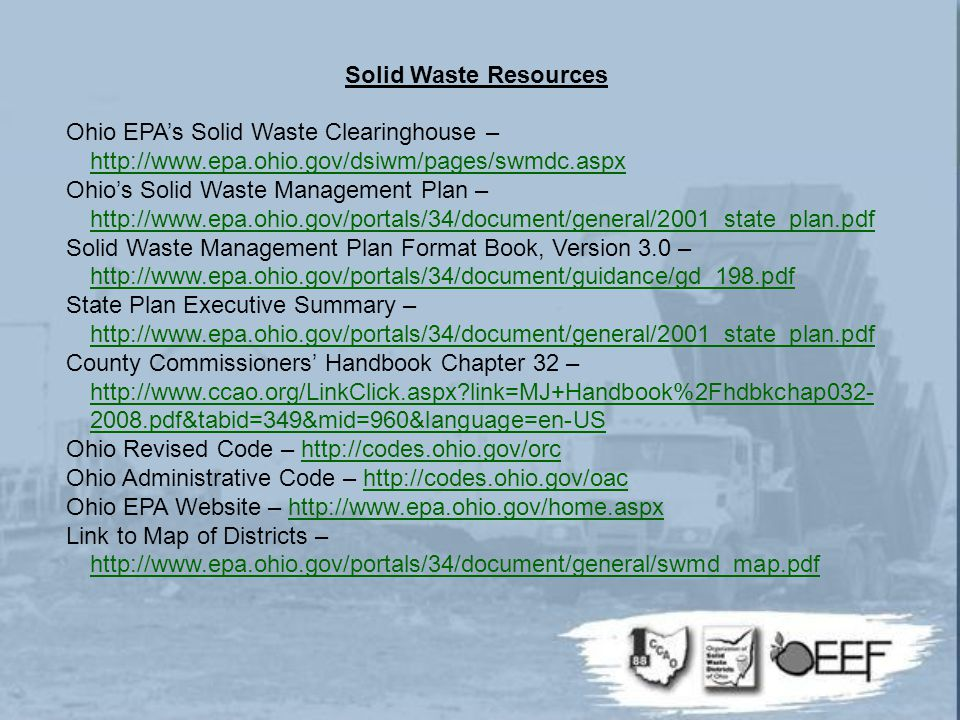 Solid Waste Resources Ohio EPA's Solid Waste Clearinghouse – http://www.epa.ohio.gov/dsiwm/pages/swmdc.aspx http://www.epa.ohio.gov/dsiwm/pages/swmdc.aspx Ohio's Solid Waste Management Plan – http://www.epa.ohio.gov/portals/34/document/general/2001_state_plan.pdf http://www.epa.ohio.gov/portals/34/document/general/2001_state_plan.pdf Solid Waste Management Plan Format Book, Version 3.0 – http://www.epa.ohio.gov/portals/34/document/guidance/gd_198.pdf http://www.epa.ohio.gov/portals/34/document/guidance/gd_198.pdf State Plan Executive Summary – http://www.epa.ohio.gov/portals/34/document/general/2001_state_plan.pdf http://www.epa.ohio.gov/portals/34/document/general/2001_state_plan.pdf County Commissioners' Handbook Chapter 32 – http://www.ccao.org/LinkClick.aspx link=MJ+Handbook%2Fhdbkchap032- 2008.pdf&tabid=349&mid=960&language=en-US http://www.ccao.org/LinkClick.aspx link=MJ+Handbook%2Fhdbkchap032- 2008.pdf&tabid=349&mid=960&language=en-US Ohio Revised Code – http://codes.ohio.gov/orchttp://codes.ohio.gov/orc Ohio Administrative Code – http://codes.ohio.gov/oachttp://codes.ohio.gov/oac Ohio EPA Website – http://www.epa.ohio.gov/home.aspxhttp://www.epa.ohio.gov/home.aspx Link to Map of Districts – http://www.epa.ohio.gov/portals/34/document/general/swmd_map.pdf http://www.epa.ohio.gov/portals/34/document/general/swmd_map.pdf