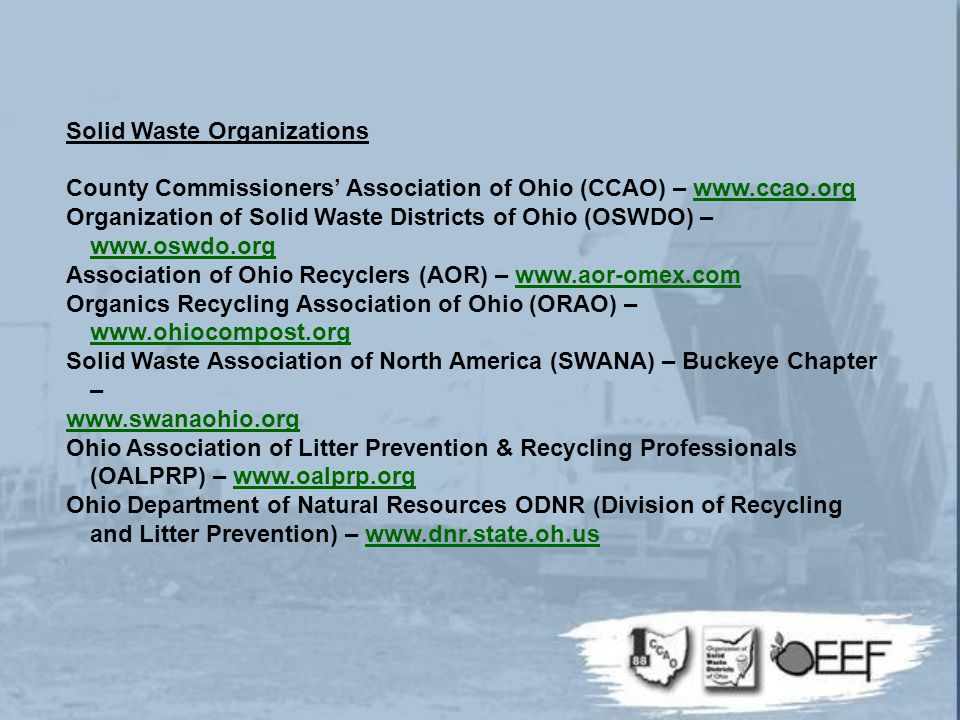 Solid Waste Organizations County Commissioners' Association of Ohio (CCAO) – www.ccao.orgwww.ccao.org Organization of Solid Waste Districts of Ohio (OSWDO) – www.oswdo.org www.oswdo.org Association of Ohio Recyclers (AOR) – www.aor-omex.comwww.aor-omex.com Organics Recycling Association of Ohio (ORAO) – www.ohiocompost.org www.ohiocompost.org Solid Waste Association of North America (SWANA) – Buckeye Chapter – www.swanaohio.org Ohio Association of Litter Prevention & Recycling Professionals (OALPRP) – www.oalprp.orgwww.oalprp.org Ohio Department of Natural Resources ODNR (Division of Recycling and Litter Prevention) – www.dnr.state.oh.uswww.dnr.state.oh.us