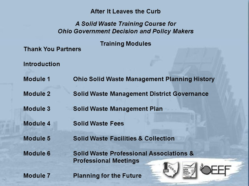 Thank You Partners Introduction Module 1Ohio Solid Waste Management Planning History Module 2Solid Waste Management District Governance Module 3Solid Waste Management Plan Module 4Solid Waste Fees Module 5Solid Waste Facilities & Collection Module 6Solid Waste Professional Associations & Professional Meetings Module 7Planning for the Future After It Leaves the Curb A Solid Waste Training Course for Ohio Government Decision and Policy Makers Training Modules