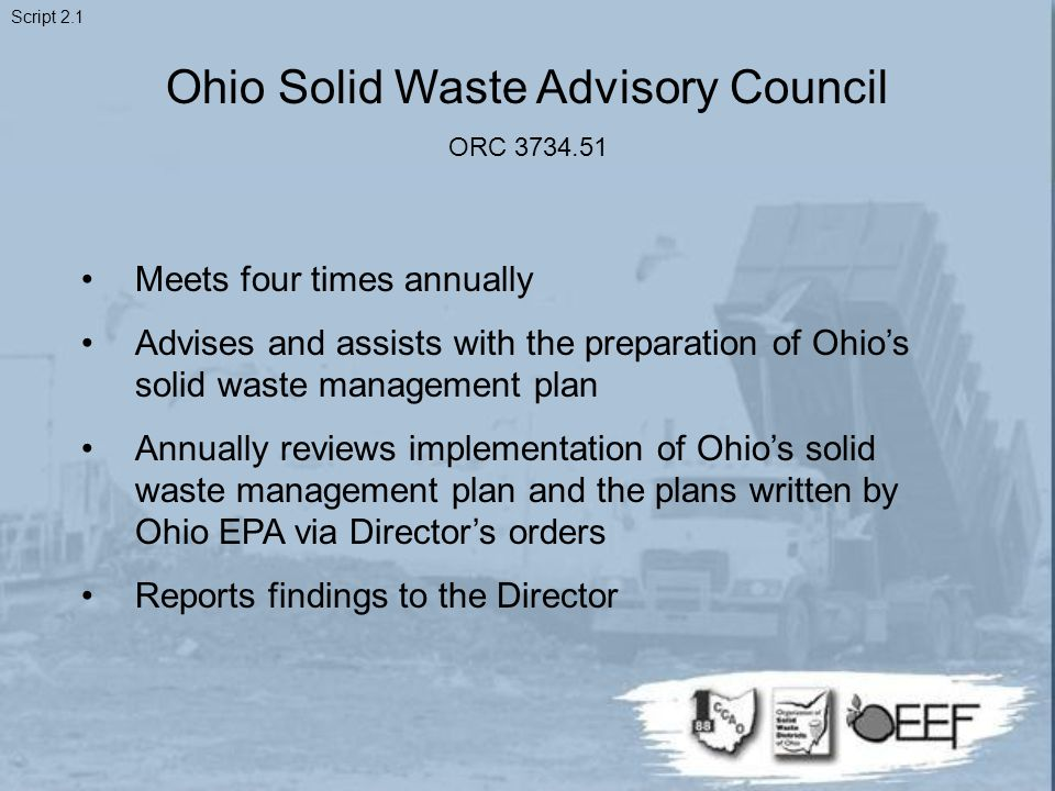 Ohio Solid Waste Advisory Council ORC 3734.51 Meets four times annually Advises and assists with the preparation of Ohio's solid waste management plan Annually reviews implementation of Ohio's solid waste management plan and the plans written by Ohio EPA via Director's orders Reports findings to the Director Script 2.1