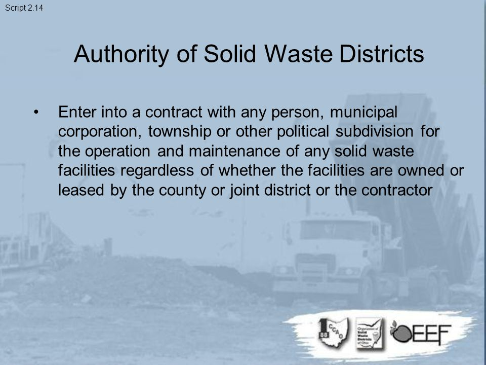 Authority of Solid Waste Districts Enter into a contract with any person, municipal corporation, township or other political subdivision for the operation and maintenance of any solid waste facilities regardless of whether the facilities are owned or leased by the county or joint district or the contractor Script 2.14