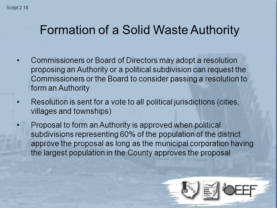 Formation of a Solid Waste Authority Commissioners or Board of Directors may adopt a resolution proposing an Authority or a political subdivision can request the Commissioners or the Board to consider passing a resolution to form an Authority Resolution is sent for a vote to all political jurisdictions (cities, villages and townships) Proposal to form an Authority is approved when political subdivisions representing 60% of the population of the district approve the proposal as long as the municipal corporation having the largest population in the County approves the proposal Script 2.18