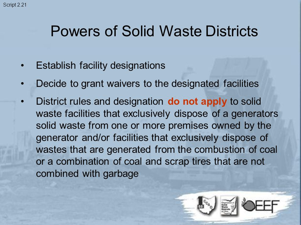 Powers of Solid Waste Districts Establish facility designations Decide to grant waivers to the designated facilities District rules and designation do not apply to solid waste facilities that exclusively dispose of a generators solid waste from one or more premises owned by the generator and/or facilities that exclusively dispose of wastes that are generated from the combustion of coal or a combination of coal and scrap tires that are not combined with garbage Script 2.21