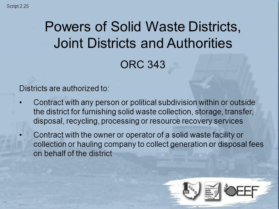 Powers of Solid Waste Districts, Joint Districts and Authorities ORC 343 Districts are authorized to: Contract with any person or political subdivision within or outside the district for furnishing solid waste collection, storage, transfer, disposal, recycling, processing or resource recovery services Contract with the owner or operator of a solid waste facility or collection or hauling company to collect generation or disposal fees on behalf of the district Script 2.25