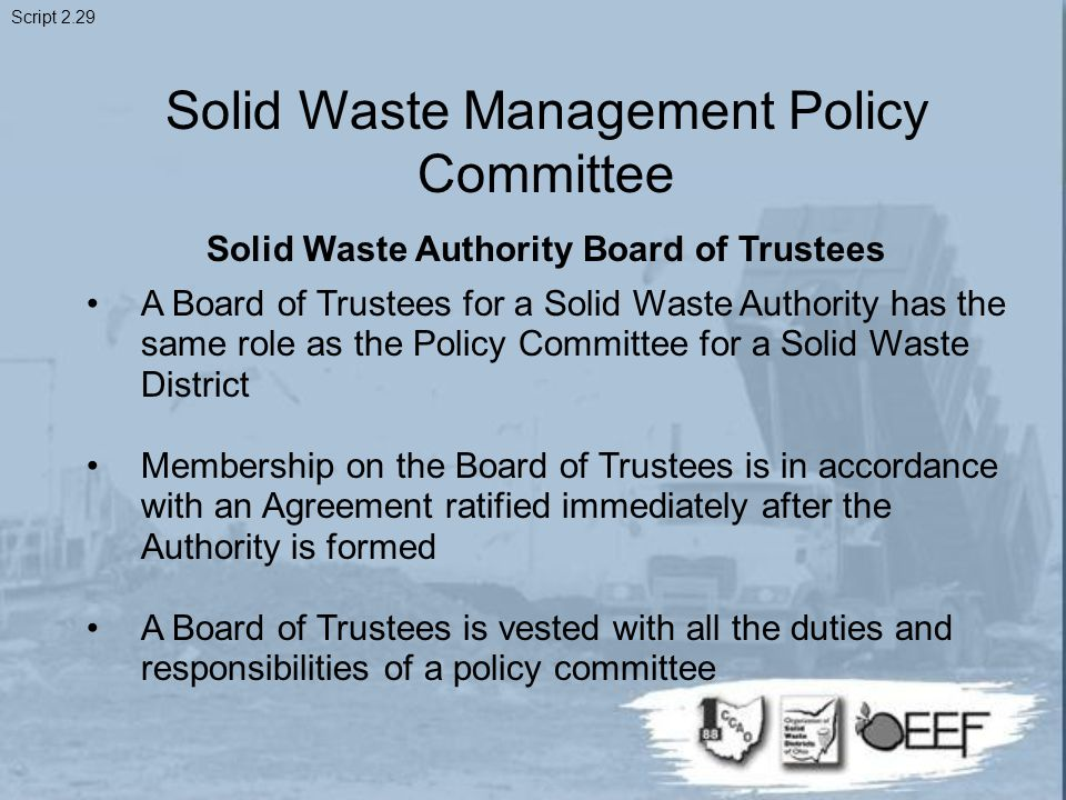 Solid Waste Management Policy Committee Solid Waste Authority Board of Trustees A Board of Trustees for a Solid Waste Authority has the same role as the Policy Committee for a Solid Waste District Membership on the Board of Trustees is in accordance with an Agreement ratified immediately after the Authority is formed A Board of Trustees is vested with all the duties and responsibilities of a policy committee Script 2.29