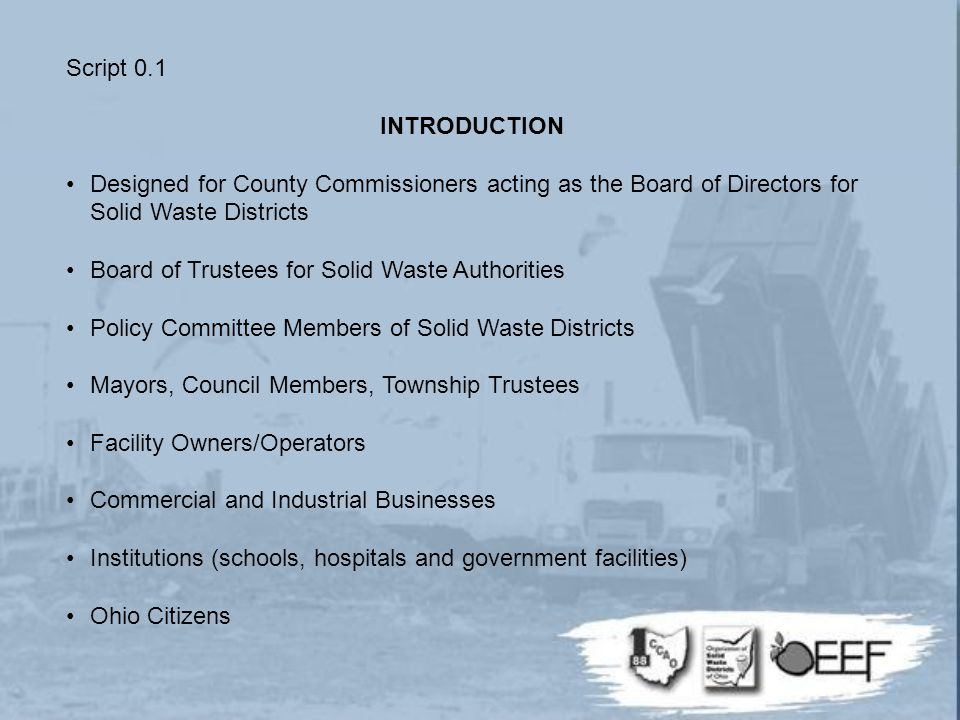 Script 0.1 INTRODUCTION Designed for County Commissioners acting as the Board of Directors for Solid Waste Districts Board of Trustees for Solid Waste Authorities Policy Committee Members of Solid Waste Districts Mayors, Council Members, Township Trustees Facility Owners/Operators Commercial and Industrial Businesses Institutions (schools, hospitals and government facilities) Ohio Citizens