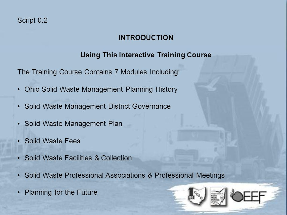 Script 0.2 INTRODUCTION Using This Interactive Training Course The Training Course Contains 7 Modules Including: Ohio Solid Waste Management Planning History Solid Waste Management District Governance Solid Waste Management Plan Solid Waste Fees Solid Waste Facilities & Collection Solid Waste Professional Associations & Professional Meetings Planning for the Future