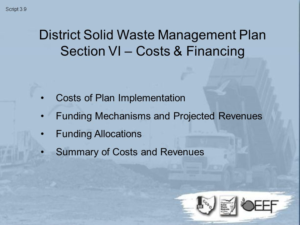 Costs of Plan Implementation Funding Mechanisms and Projected Revenues Funding Allocations Summary of Costs and Revenues District Solid Waste Management Plan Section VI – Costs & Financing Script 3.9