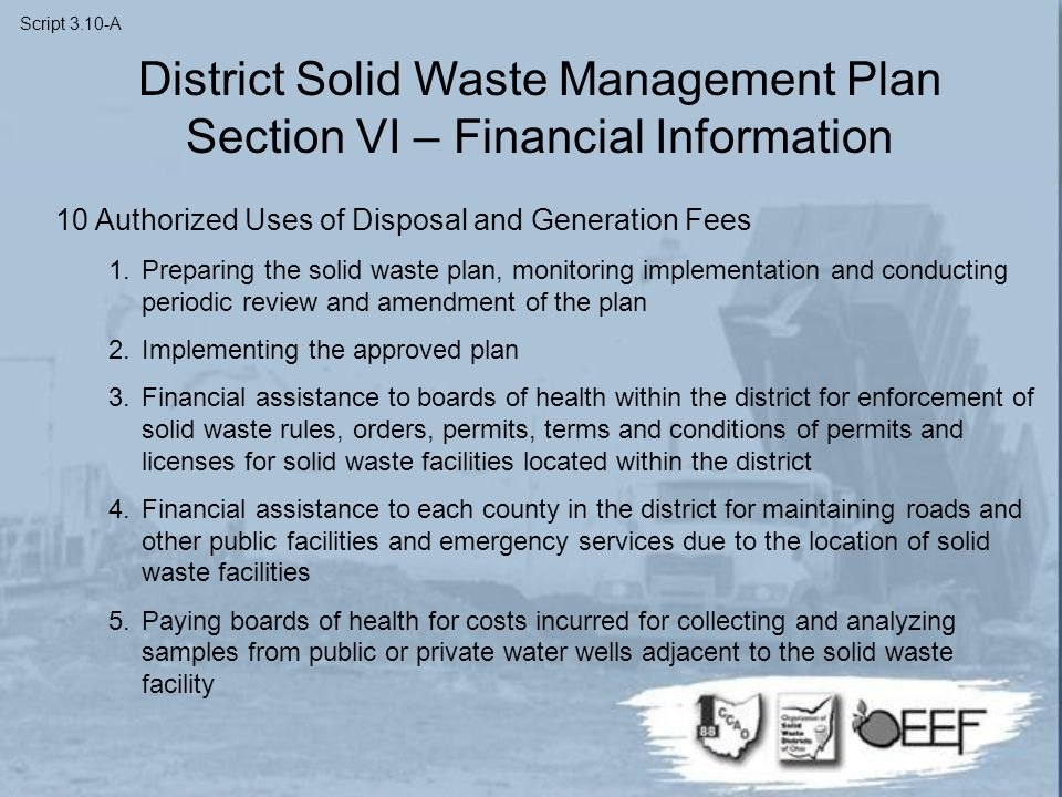 10 Authorized Uses of Disposal and Generation Fees 1.Preparing the solid waste plan, monitoring implementation and conducting periodic review and amendment of the plan 2.Implementing the approved plan 3.Financial assistance to boards of health within the district for enforcement of solid waste rules, orders, permits, terms and conditions of permits and licenses for solid waste facilities located within the district 4.Financial assistance to each county in the district for maintaining roads and other public facilities and emergency services due to the location of solid waste facilities 5.Paying boards of health for costs incurred for collecting and analyzing samples from public or private water wells adjacent to the solid waste facility District Solid Waste Management Plan Section VI – Financial Information Script 3.10-A
