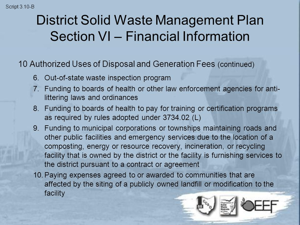 District Solid Waste Management Plan Section VI – Financial Information 10 Authorized Uses of Disposal and Generation Fees (continued) 6.Out-of-state waste inspection program 7.Funding to boards of health or other law enforcement agencies for anti- littering laws and ordinances 8.Funding to boards of health to pay for training or certification programs as required by rules adopted under 3734.02 (L) 9.Funding to municipal corporations or townships maintaining roads and other public facilities and emergency services due to the location of a composting, energy or resource recovery, incineration, or recycling facility that is owned by the district or the facility is furnishing services to the district pursuant to a contract or agreement 10.Paying expenses agreed to or awarded to communities that are affected by the siting of a publicly owned landfill or modification to the facility Script 3.10-B