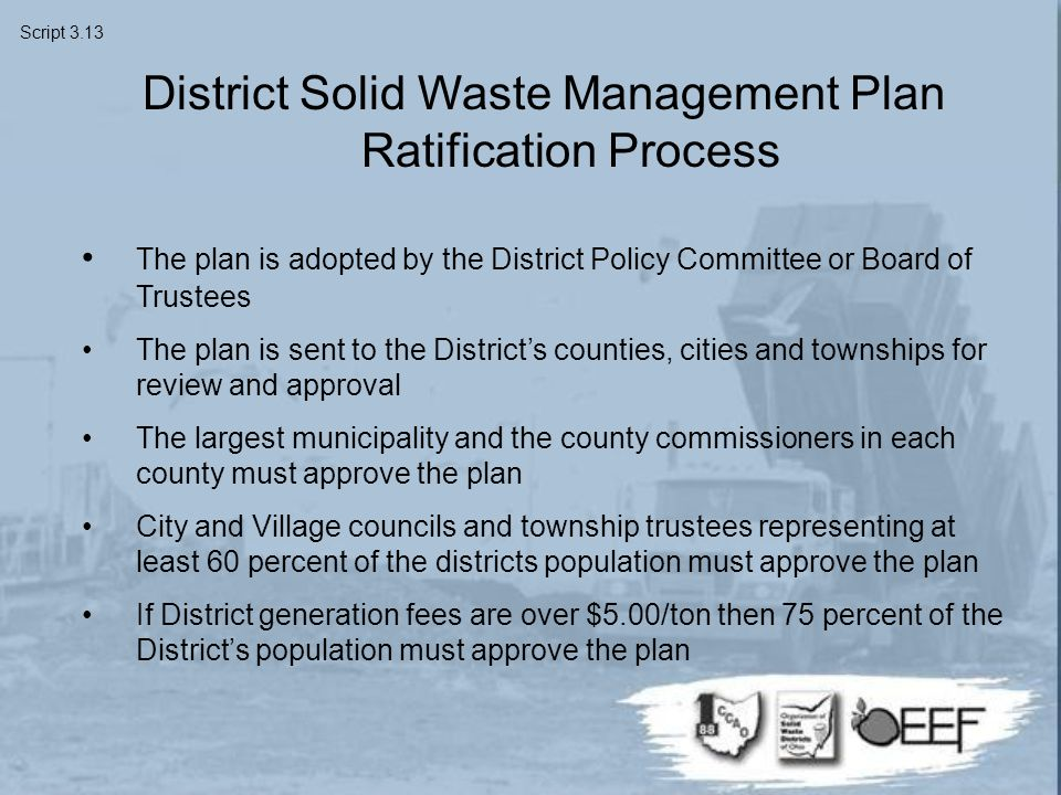 District Solid Waste Management Plan Ratification Process The plan is adopted by the District Policy Committee or Board of Trustees The plan is sent to the District's counties, cities and townships for review and approval The largest municipality and the county commissioners in each county must approve the plan City and Village councils and township trustees representing at least 60 percent of the districts population must approve the plan If District generation fees are over $5.00/ton then 75 percent of the District's population must approve the plan Script 3.13