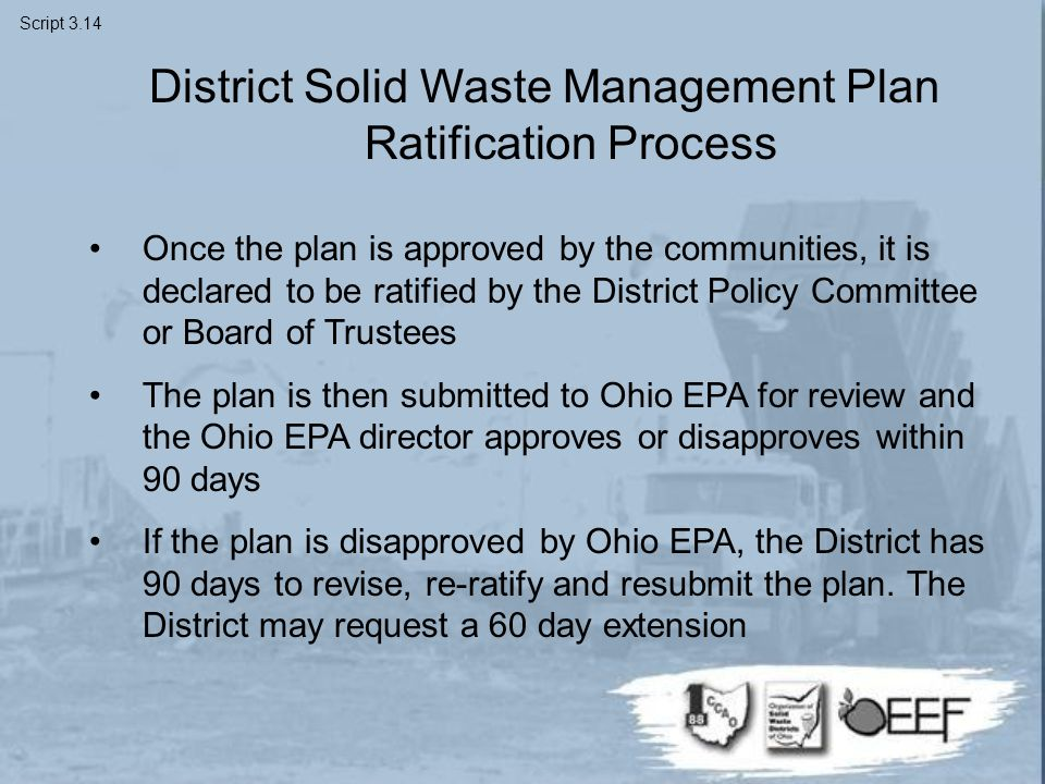District Solid Waste Management Plan Ratification Process Once the plan is approved by the communities, it is declared to be ratified by the District Policy Committee or Board of Trustees The plan is then submitted to Ohio EPA for review and the Ohio EPA director approves or disapproves within 90 days If the plan is disapproved by Ohio EPA, the District has 90 days to revise, re-ratify and resubmit the plan.