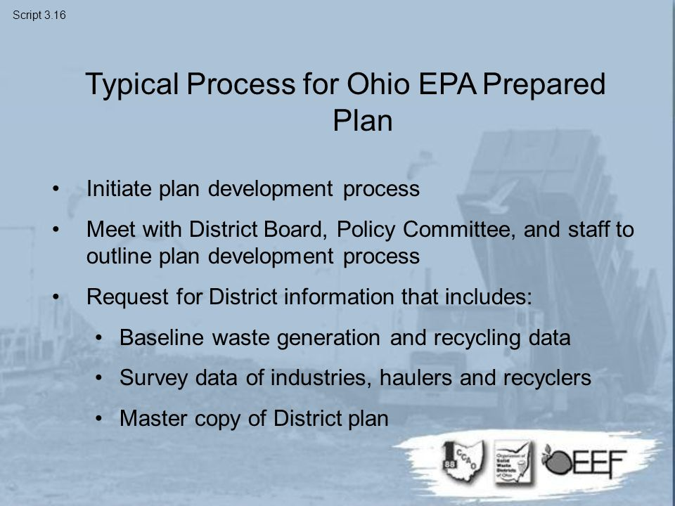 Typical Process for Ohio EPA Prepared Plan Initiate plan development process Meet with District Board, Policy Committee, and staff to outline plan development process Request for District information that includes: Baseline waste generation and recycling data Survey data of industries, haulers and recyclers Master copy of District plan Script 3.16