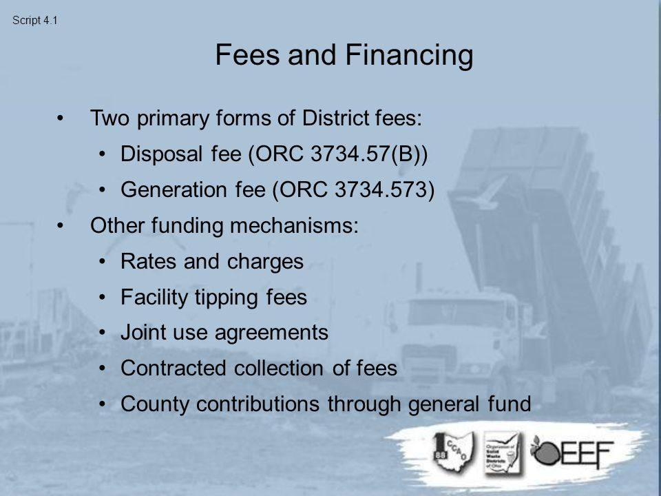 Fees and Financing Two primary forms of District fees: Disposal fee (ORC 3734.57(B)) Generation fee (ORC 3734.573) Other funding mechanisms: Rates and charges Facility tipping fees Joint use agreements Contracted collection of fees County contributions through general fund Script 4.1
